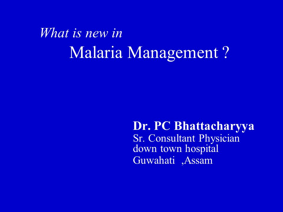 What is new in Malaria Management . Dr. PC Bhattacharyya Sr.