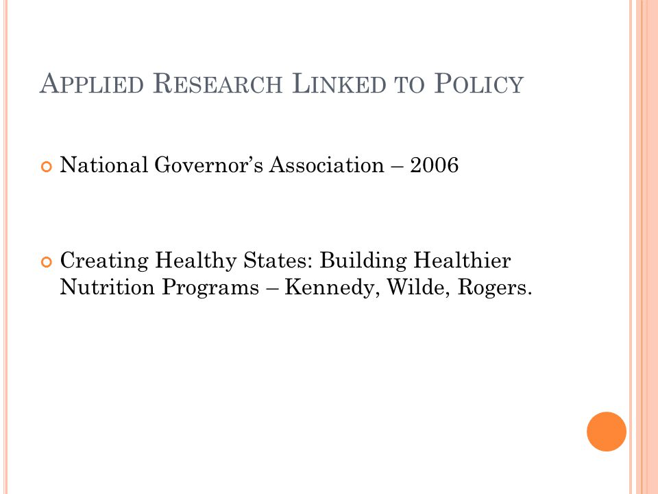 A PPLIED R ESEARCH L INKED TO P OLICY National Governor's Association – 2006 Creating Healthy States: Building Healthier Nutrition Programs – Kennedy, Wilde, Rogers.