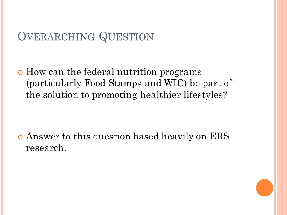 O VERARCHING Q UESTION How can the federal nutrition programs (particularly Food Stamps and WIC) be part of the solution to promoting healthier lifest
