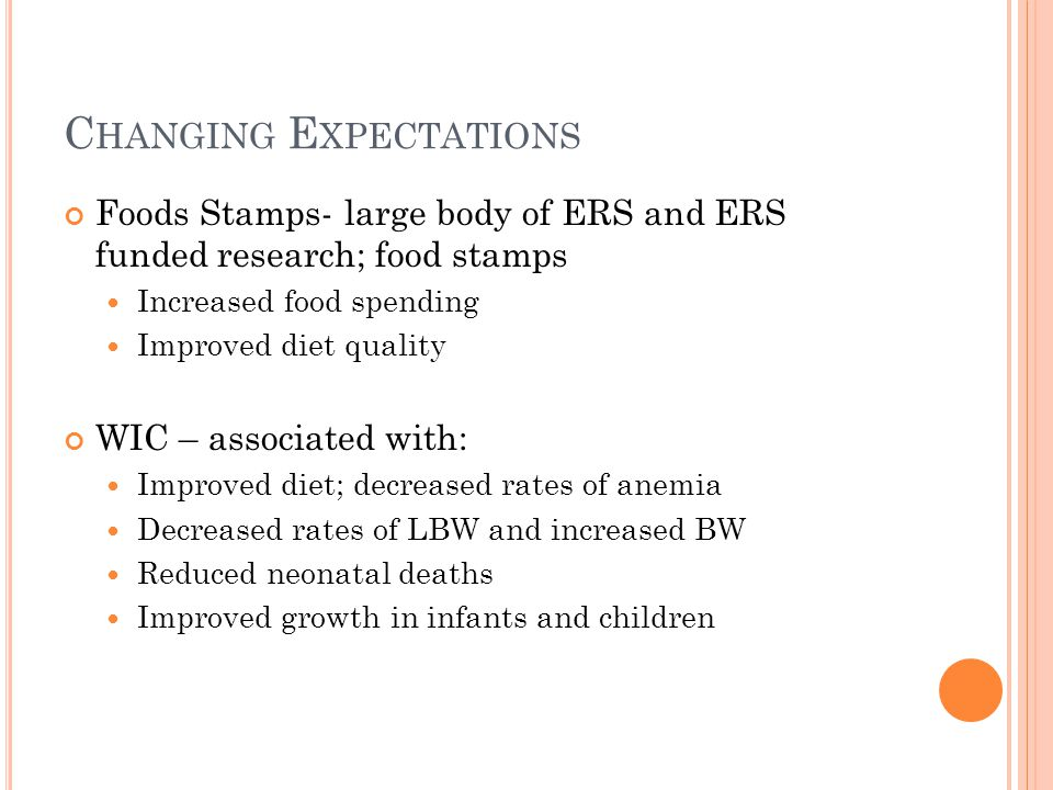 C HANGING E XPECTATIONS Foods Stamps- large body of ERS and ERS funded research; food stamps Increased food spending Improved diet quality WIC – associated with: Improved diet; decreased rates of anemia Decreased rates of LBW and increased BW Reduced neonatal deaths Improved growth in infants and children