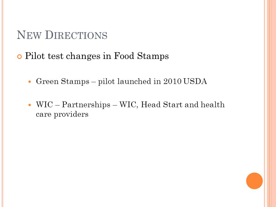 N EW D IRECTIONS Pilot test changes in Food Stamps Green Stamps – pilot launched in 2010 USDA WIC – Partnerships – WIC, Head Start and health care providers