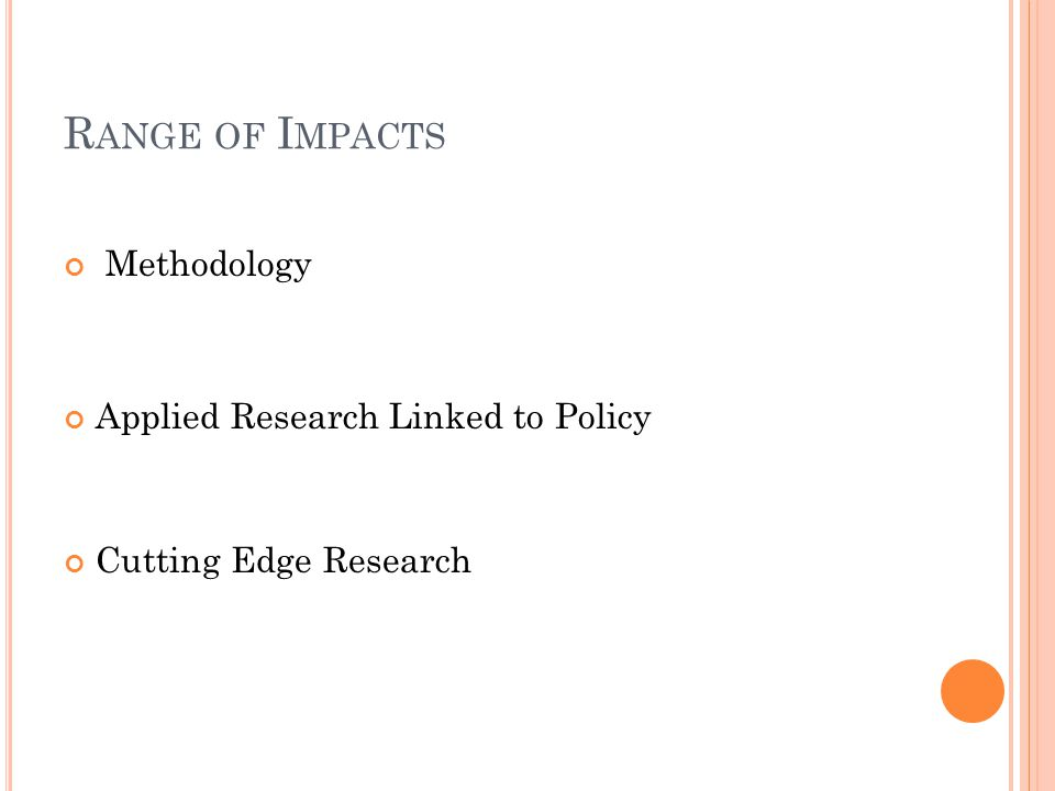 R ANGE OF I MPACTS Methodology Applied Research Linked to Policy Cutting Edge Research
