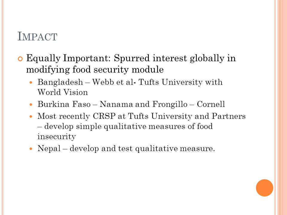 I MPACT Equally Important: Spurred interest globally in modifying food security module Bangladesh – Webb et al- Tufts University with World Vision Burkina Faso – Nanama and Frongillo – Cornell Most recently CRSP at Tufts University and Partners – develop simple qualitative measures of food insecurity Nepal – develop and test qualitative measure.