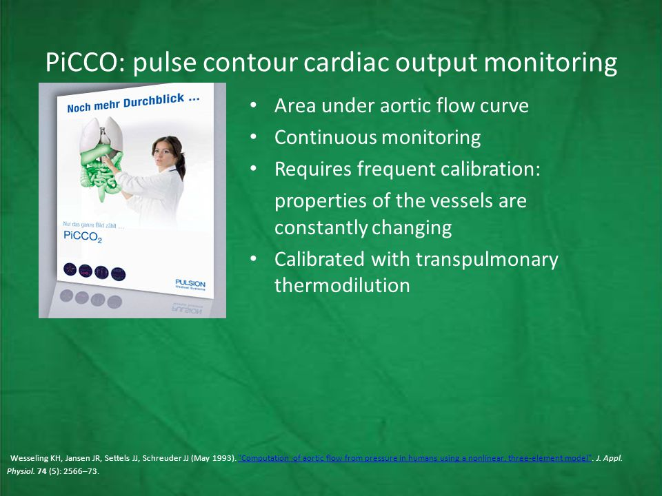 PiCCO: pulse contour cardiac output monitoring Area under aortic flow curve Continuous monitoring Requires frequent calibration: properties of the vessels are constantly changing Calibrated with transpulmonary thermodilution Wesseling KH, Jansen JR, Settels JJ, Schreuder JJ (May 1993).