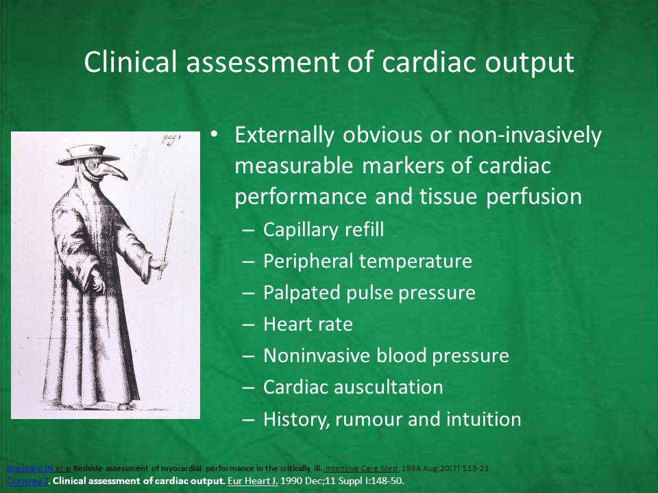 Clinical assessment of cardiac output Externally obvious or non-invasively measurable markers of cardiac performance and tissue perfusion – Capillary refill – Peripheral temperature – Palpated pulse pressure – Heart rate – Noninvasive blood pressure – Cardiac auscultation – History, rumour and intuition.