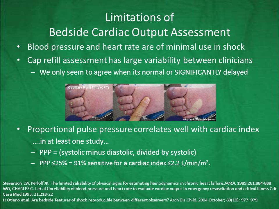Limitations of Bedside Cardiac Output Assessment Blood pressure and heart rate are of minimal use in shock Cap refill assessment has large variability between clinicians – We only seem to agree when its normal or SIGNIFICANTLY delayed Proportional pulse pressure correlates well with cardiac index ….in at least one study… – PPP = (systolic minus diastolic, divided by systolic) – PPP ≤25% = 91% sensitive for a cardiac index ≤2.2 L/min/m 2.