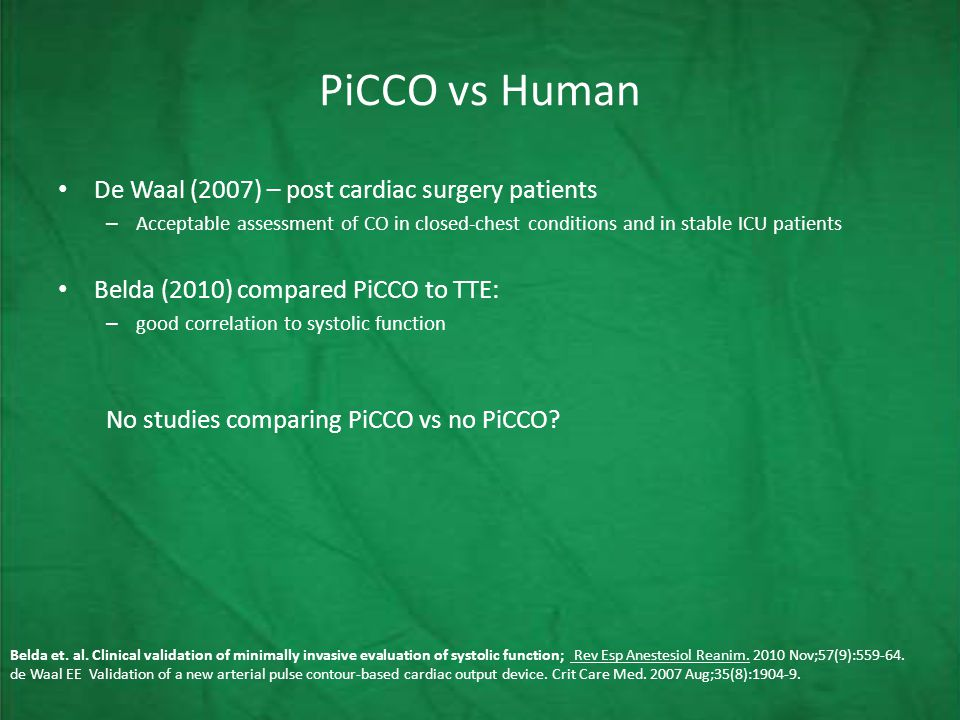 PiCCO vs Human De Waal (2007) – post cardiac surgery patients – Acceptable assessment of CO in closed-chest conditions and in stable ICU patients Belda (2010) compared PiCCO to TTE: – good correlation to systolic function No studies comparing PiCCO vs no PiCCO.