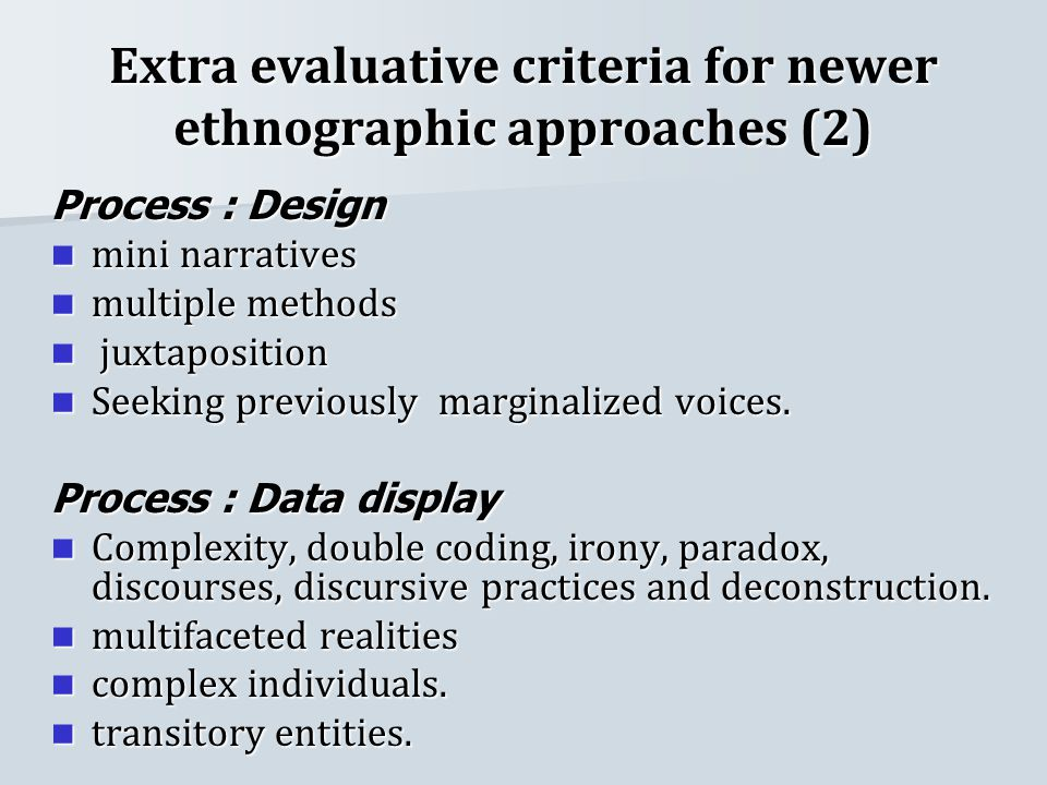 Extra evaluative criteria for newer ethnographic approaches (2) Process : Design mini narratives mini narratives multiple methods multiple methods juxtaposition juxtaposition Seeking previously marginalized voices.