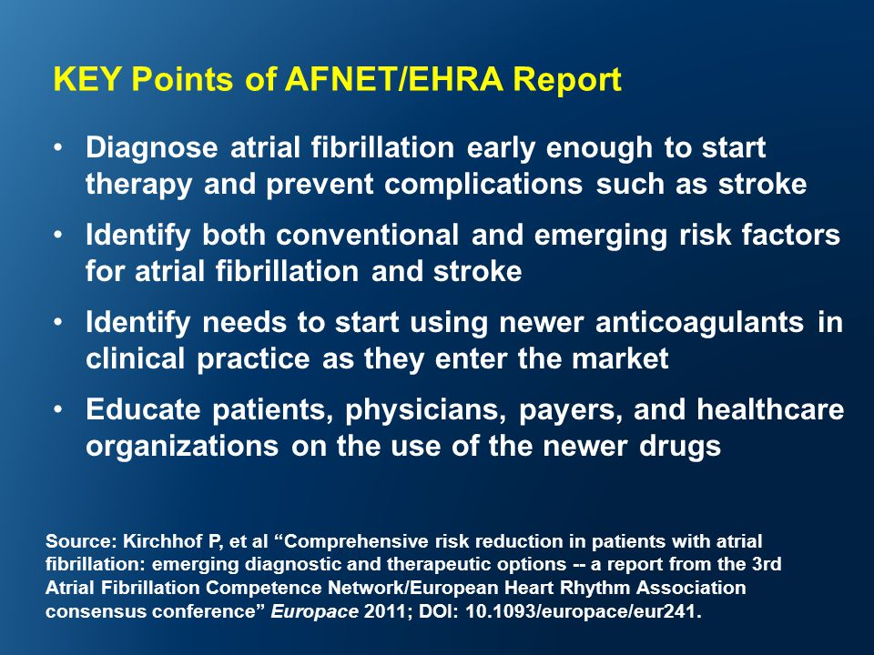 KEY Points of AFNET/EHRA Report Diagnose atrial fibrillation early enough to start therapy and prevent complications such as stroke Identify both conventional and emerging risk factors for atrial fibrillation and stroke Identify needs to start using newer anticoagulants in clinical practice as they enter the market Educate patients, physicians, payers, and healthcare organizations on the use of the newer drugs Source: Kirchhof P, et al Comprehensive risk reduction in patients with atrial fibrillation: emerging diagnostic and therapeutic options -- a report from the 3rd Atrial Fibrillation Competence Network/European Heart Rhythm Association consensus conference Europace 2011; DOI: 10.1093/europace/eur241.