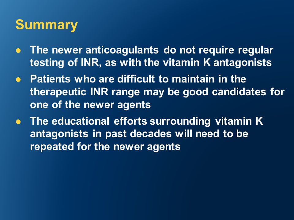 The newer anticoagulants do not require regular testing of INR, as with the vitamin K antagonists Patients who are difficult to maintain in the therapeutic INR range may be good candidates for one of the newer agents The educational efforts surrounding vitamin K antagonists in past decades will need to be repeated for the newer agents Summary
