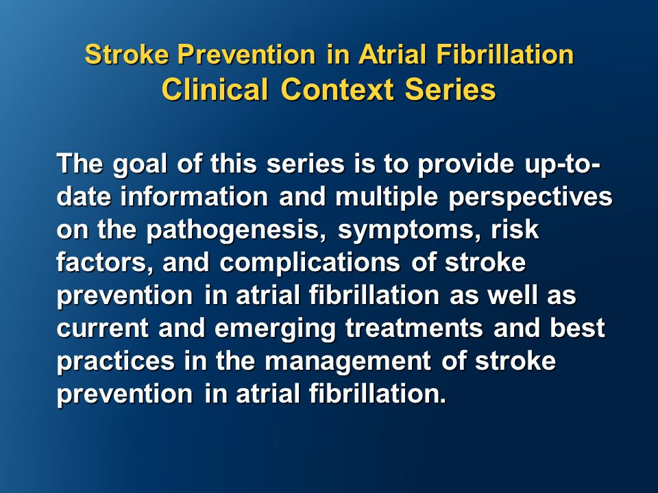 Stroke Prevention in Atrial Fibrillation Clinical Context Series The goal of this series is to provide up-to- date information and multiple perspectives on the pathogenesis, symptoms, risk factors, and complications of stroke prevention in atrial fibrillation as well as current and emerging treatments and best practices in the management of stroke prevention in atrial fibrillation.