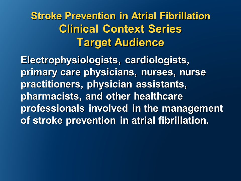 Stroke Prevention in Atrial Fibrillation Clinical Context Series Target Audience Electrophysiologists, cardiologists, primary care physicians, nurses, nurse practitioners, physician assistants, pharmacists, and other healthcare professionals involved in the management of stroke prevention in atrial fibrillation.