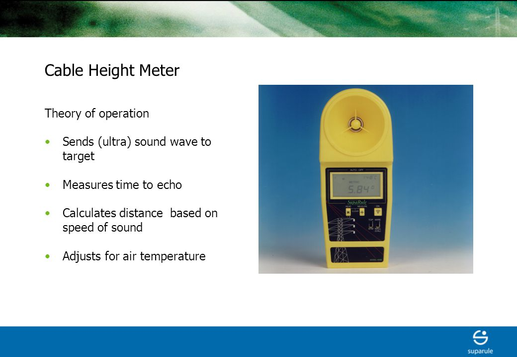 Cable Height Meter Theory of operation Sends (ultra) sound wave to target Measures time to echo Calculates distance based on speed of sound Adjusts for air temperature