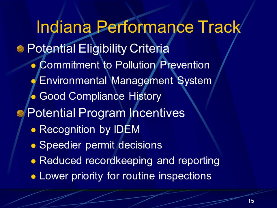 15 Indiana Performance Track Potential Eligibility Criteria Commitment to Pollution Prevention Environmental Management System Good Compliance History Potential Program Incentives Recognition by IDEM Speedier permit decisions Reduced recordkeeping and reporting Lower priority for routine inspections