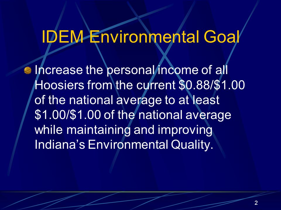 2 IDEM Environmental Goal Increase the personal income of all Hoosiers from the current $0.88/$1.00 of the national average to at least $1.00/$1.00 of