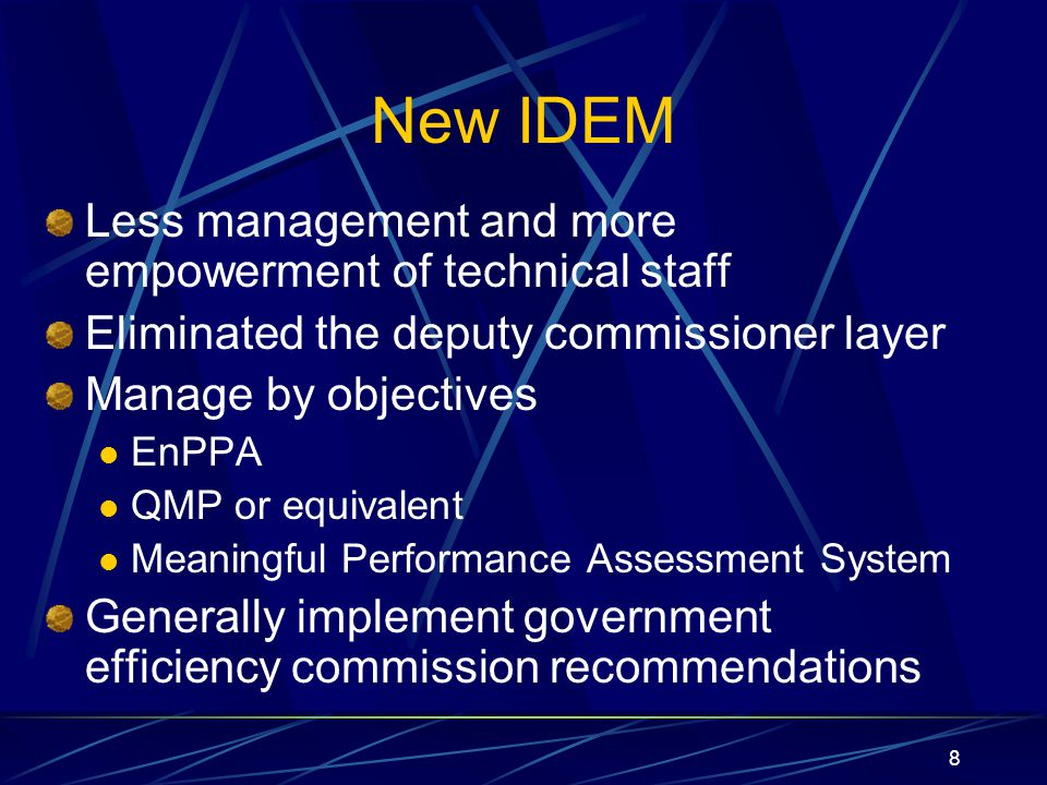 8 New IDEM Less management and more empowerment of technical staff Eliminated the deputy commissioner layer Manage by objectives EnPPA QMP or equivalent Meaningful Performance Assessment System Generally implement government efficiency commission recommendations
