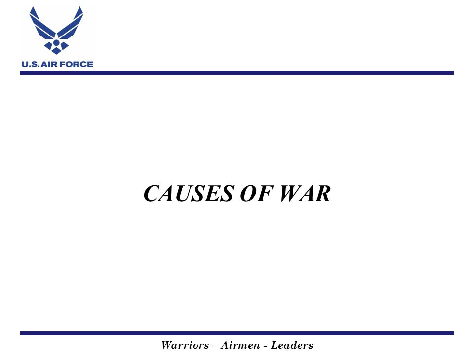 Warriors – Airmen - Leaders Summary CAUSES OF WAR Economic Security US Involvement National Security Strategy US Objectives Instruments of Power Forecast Next 2 Years Recommendations