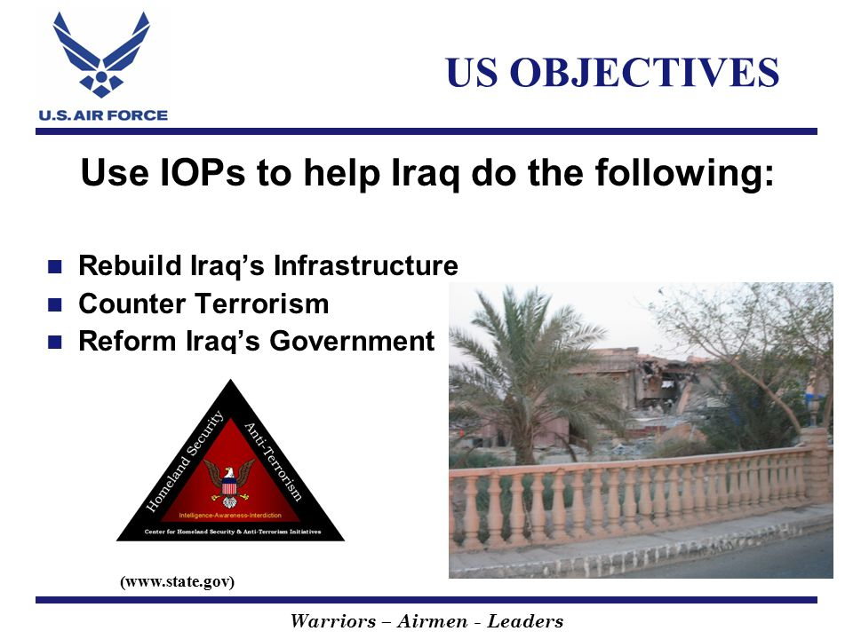 Warriors – Airmen - Leaders US OBJECTIVES Use IOPs to help Iraq do the following: Rebuild Iraq's Infrastructure Counter Terrorism Reform Iraq's Government (www.state.gov)