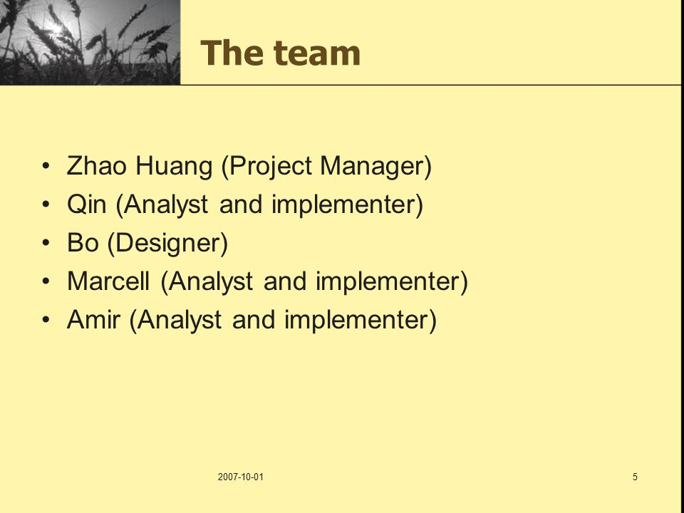 2007-10-015 The team Zhao Huang (Project Manager) Qin (Analyst and implementer) Bo (Designer) Marcell (Analyst and implementer) Amir (Analyst and impl
