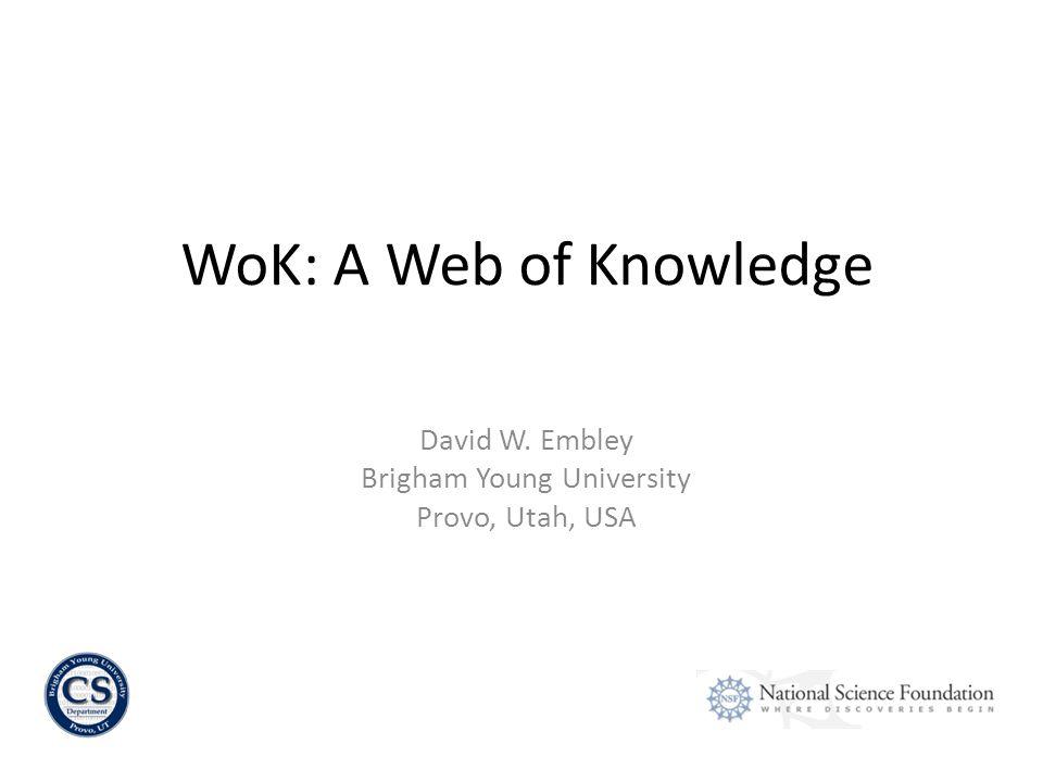 David W. Embley Brigham Young University Provo, Utah, USA WoK: A Web of Knowledge