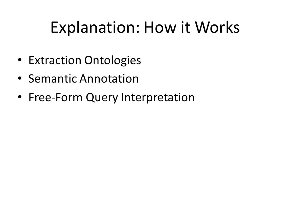 Explanation: How it Works Extraction Ontologies Semantic Annotation Free-Form Query Interpretation