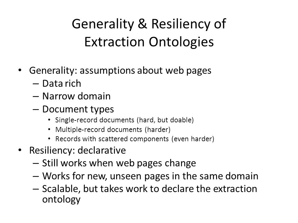 Generality & Resiliency of Extraction Ontologies Generality: assumptions about web pages – Data rich – Narrow domain – Document types Single-record documents (hard, but doable) Multiple-record documents (harder) Records with scattered components (even harder) Resiliency: declarative – Still works when web pages change – Works for new, unseen pages in the same domain – Scalable, but takes work to declare the extraction ontology