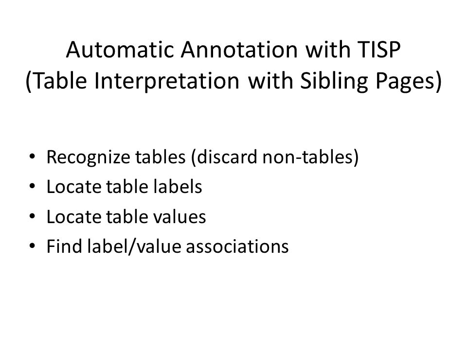 Automatic Annotation with TISP (Table Interpretation with Sibling Pages) Recognize tables (discard non-tables) Locate table labels Locate table values Find label/value associations