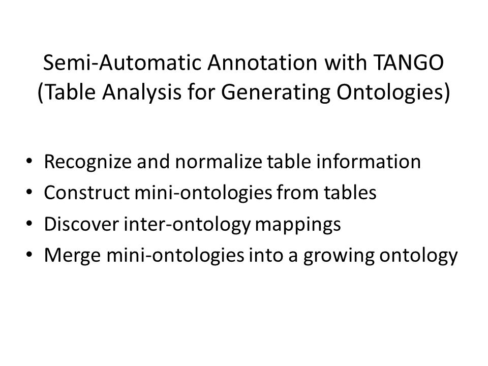 Semi-Automatic Annotation with TANGO (Table Analysis for Generating Ontologies) Recognize and normalize table information Construct mini-ontologies from tables Discover inter-ontology mappings Merge mini-ontologies into a growing ontology