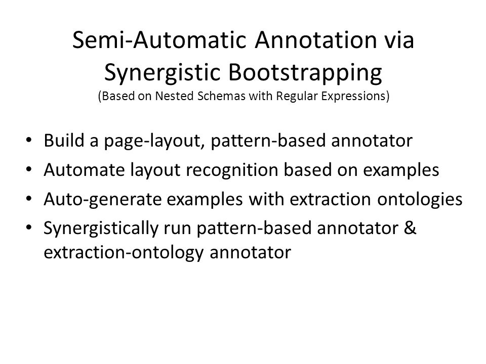 Build a page-layout, pattern-based annotator Automate layout recognition based on examples Auto-generate examples with extraction ontologies Synergistically run pattern-based annotator & extraction-ontology annotator Semi-Automatic Annotation via Synergistic Bootstrapping (Based on Nested Schemas with Regular Expressions)