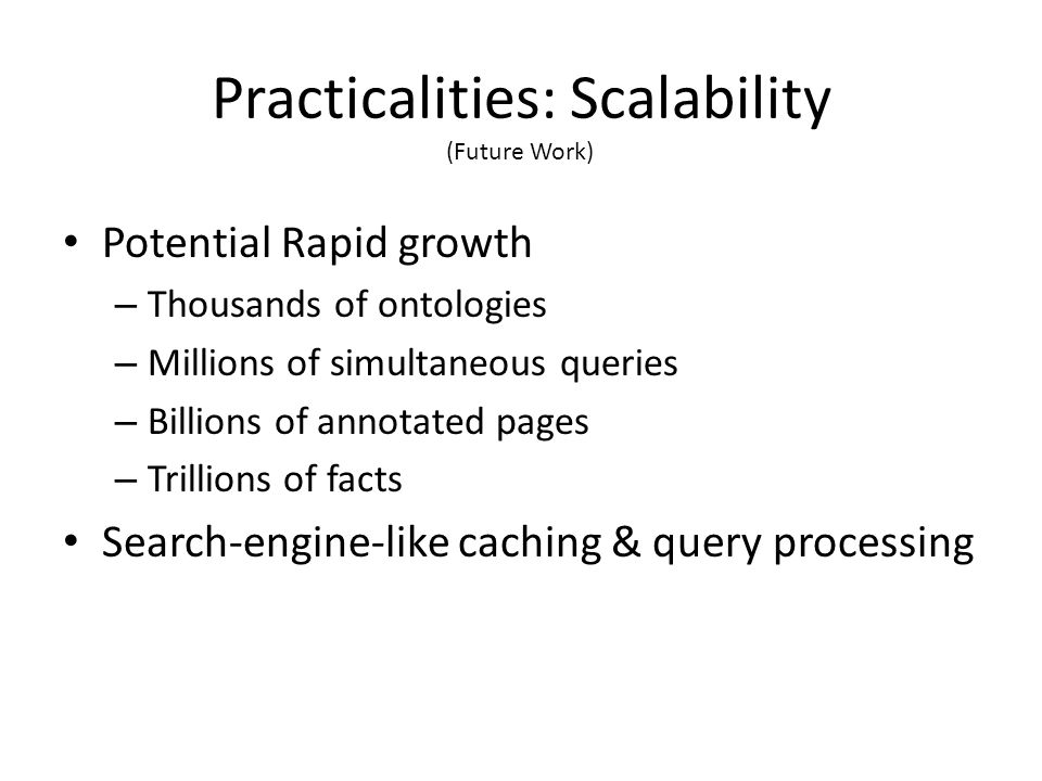 Potential Rapid growth – Thousands of ontologies – Millions of simultaneous queries – Billions of annotated pages – Trillions of facts Search-engine-like caching & query processing Practicalities: Scalability (Future Work)