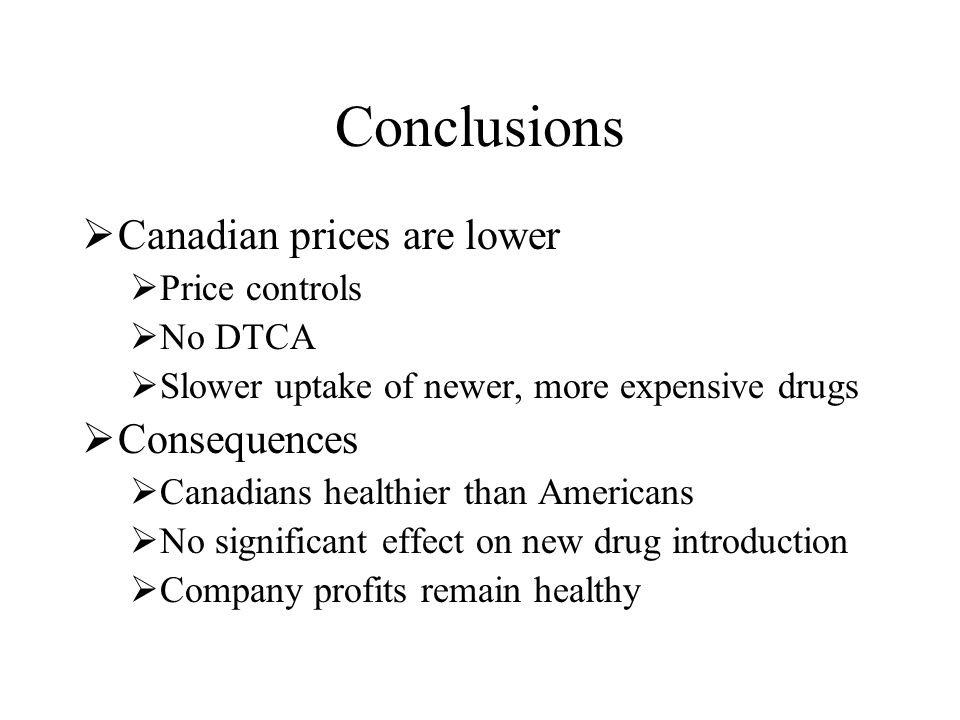 Conclusions  Canadian prices are lower  Price controls  No DTCA  Slower uptake of newer, more expensive drugs  Consequences  Canadians healthier than Americans  No significant effect on new drug introduction  Company profits remain healthy