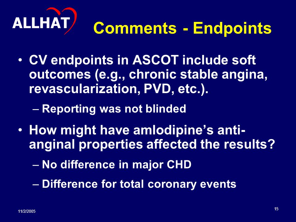 11/2/2005 15 Comments - Endpoints CV endpoints in ASCOT include soft outcomes (e.g., chronic stable angina, revascularization, PVD, etc.).