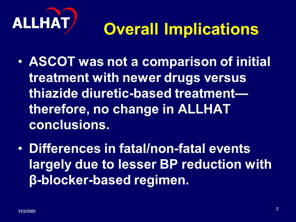 11/2/2005 2 Overall Implications ASCOT was not a comparison of initial treatment with newer drugs versus thiazide diuretic-based treatment— therefore, no change in ALLHAT conclusions.