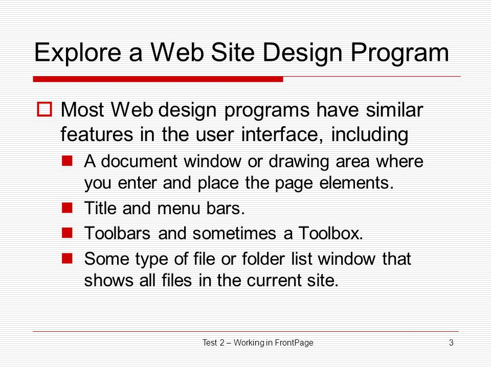 Test 2 – Working in FrontPage3 Explore a Web Site Design Program  Most Web design programs have similar features in the user interface, including A document window or drawing area where you enter and place the page elements.