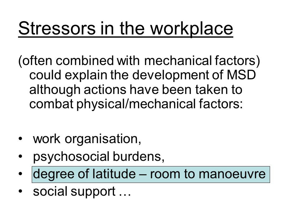 Stressors in the workplace (often combined with mechanical factors) could explain the development of MSD although actions have been taken to combat physical/mechanical factors: work organisation, psychosocial burdens, degree of latitude – room to manoeuvre social support …