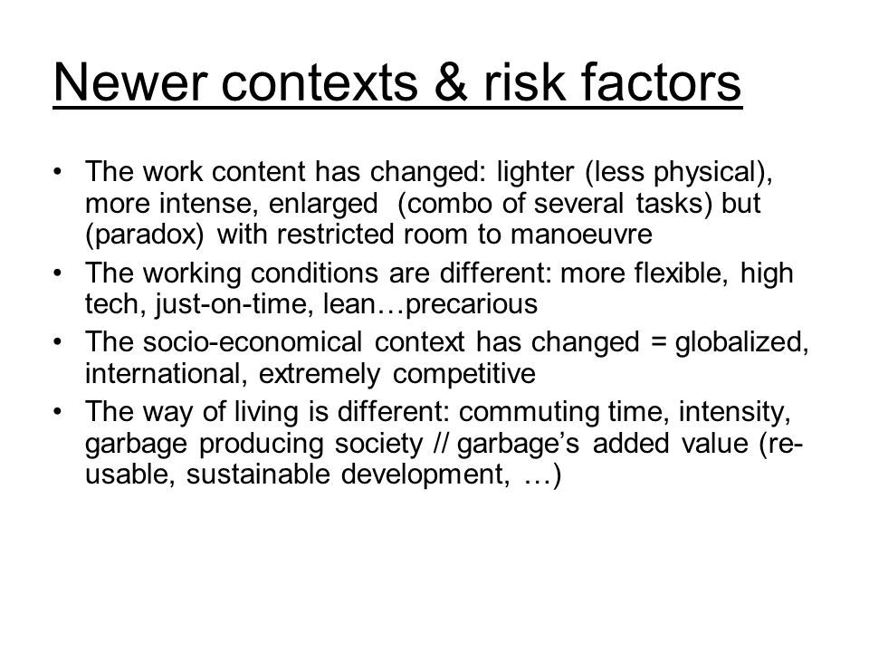 Newer contexts & risk factors The work content has changed: lighter (less physical), more intense, enlarged (combo of several tasks) but (paradox) with restricted room to manoeuvre The working conditions are different: more flexible, high tech, just-on-time, lean…precarious The socio-economical context has changed = globalized, international, extremely competitive The way of living is different: commuting time, intensity, garbage producing society // garbage's added value (re- usable, sustainable development, …)