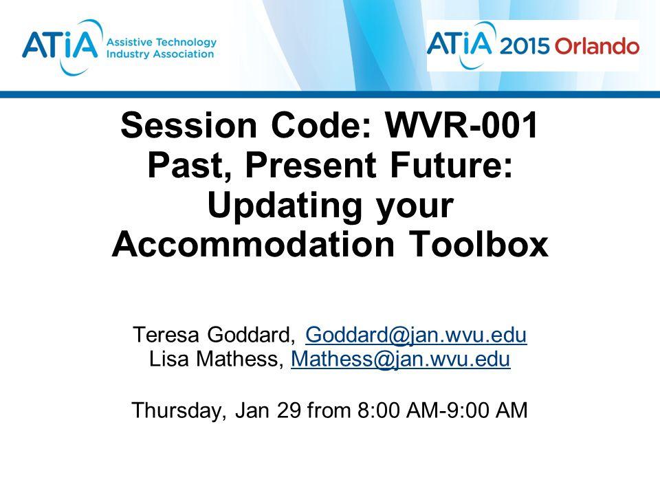 Session Code: WVR-001 Past, Present Future: Updating your Accommodation Toolbox Teresa Goddard, Goddard@jan.wvu.eduGoddard@jan.wvu.edu Lisa Mathess, Mathess@jan.wvu.eduMathess@jan.wvu.edu Thursday, Jan 29 from 8:00 AM-9:00 AM