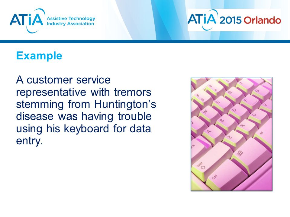 Example A customer service representative with tremors stemming from Huntington's disease was having trouble using his keyboard for data entry.