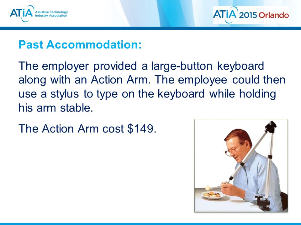 Past Accommodation: The employer provided a large-button keyboard along with an Action Arm. The employee could then use a stylus to type on the keyboa