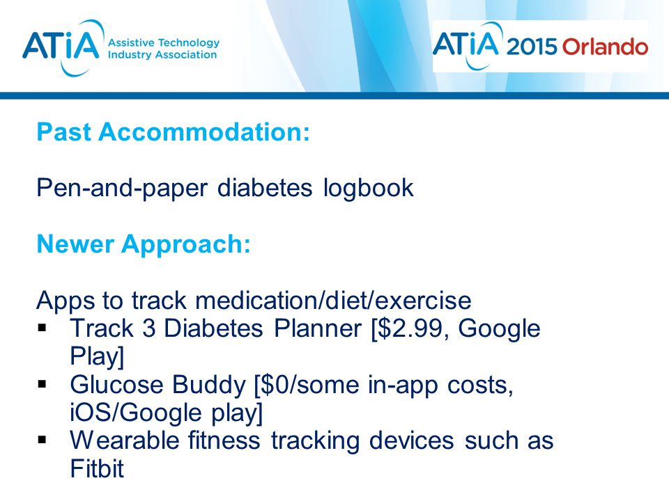 Past Accommodation: Pen-and-paper diabetes logbook Newer Approach: Apps to track medication/diet/exercise  Track 3 Diabetes Planner [$2.99, Google Play]  Glucose Buddy [$0/some in-app costs, iOS/Google play]  Wearable fitness tracking devices such as Fitbit