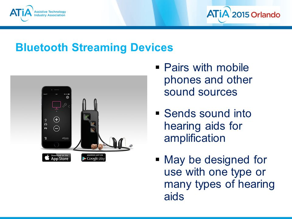 Bluetooth Streaming Devices  Pairs with mobile phones and other sound sources  Sends sound into hearing aids for amplification  May be designed for