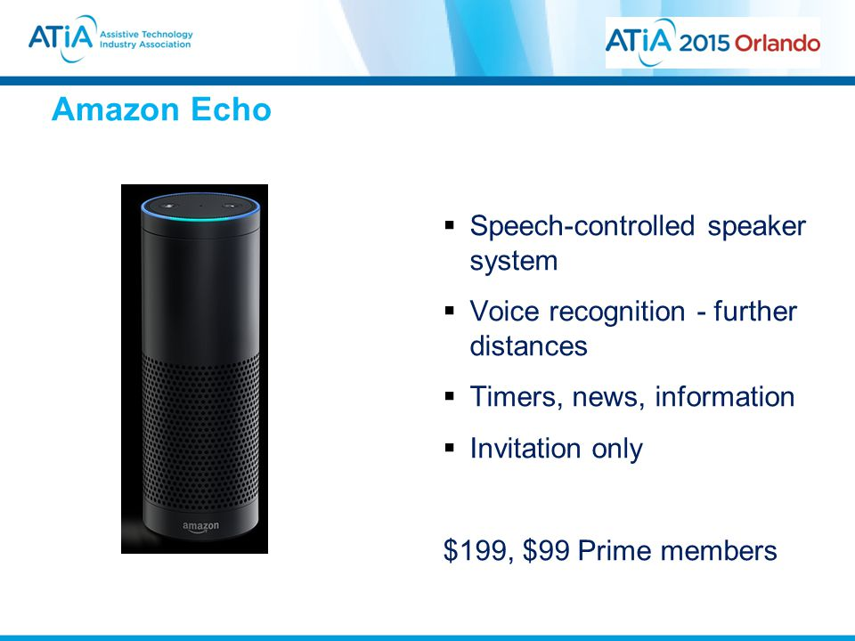 Amazon Echo  Speech-controlled speaker system  Voice recognition - further distances  Timers, news, information  Invitation only $199, $99 Prime members