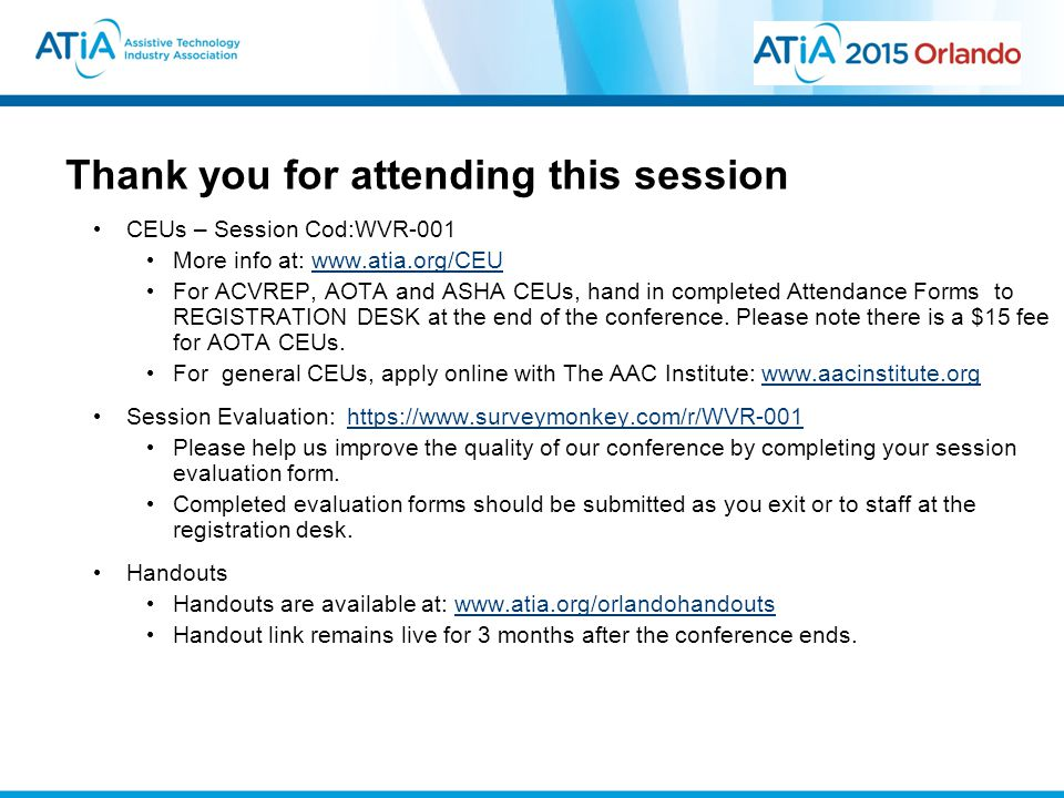 Thank you for attending this session CEUs – Session Cod:WVR-001 More info at: www.atia.org/CEUwww.atia.org/CEU For ACVREP, AOTA and ASHA CEUs, hand in completed Attendance Forms to REGISTRATION DESK at the end of the conference.