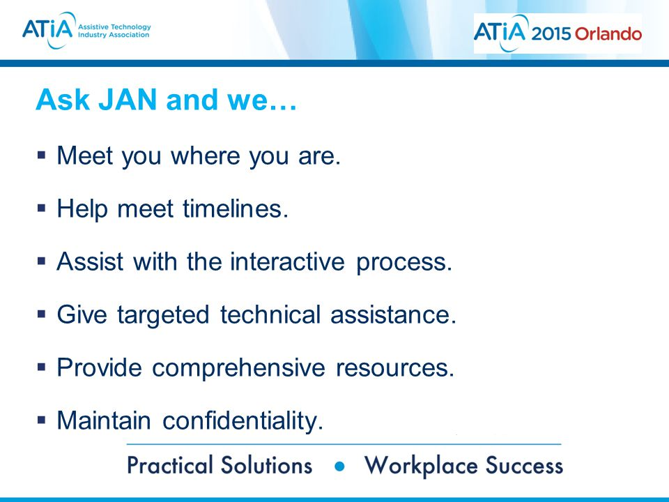 Ask JAN and we…  Meet you where you are.  Help meet timelines.  Assist with the interactive process.  Give targeted technical assistance.  Provid