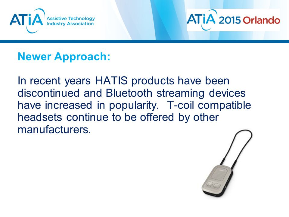 Newer Approach: In recent years HATIS products have been discontinued and Bluetooth streaming devices have increased in popularity. T-coil compatible