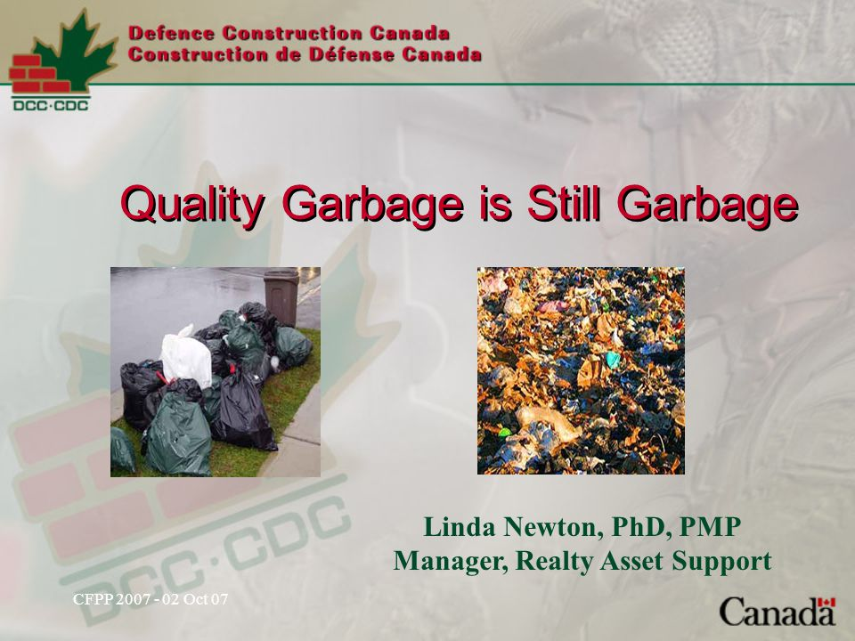 CFPP 2007 - 02 Oct 07 Linda Newton, PhD, PMP Manager, Realty Asset Support Quality Garbage is Still Garbage