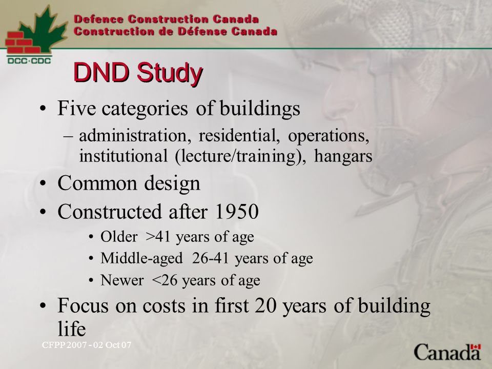 CFPP 2007 - 02 Oct 07 DND Study Five categories of buildings –administration, residential, operations, institutional (lecture/training), hangars Common design Constructed after 1950 Older >41 years of age Middle-aged 26-41 years of age Newer <26 years of age Focus on costs in first 20 years of building life