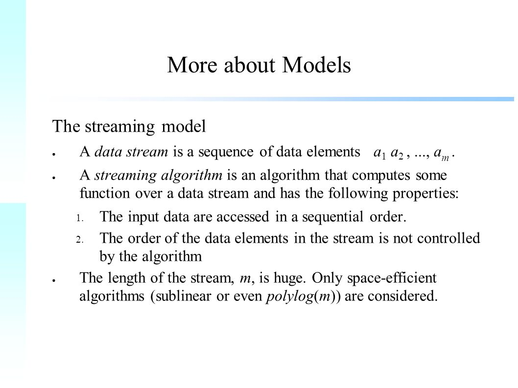 More about Models The streaming model ● A data stream is a sequence of data elements a 1 a 2,..., a m.