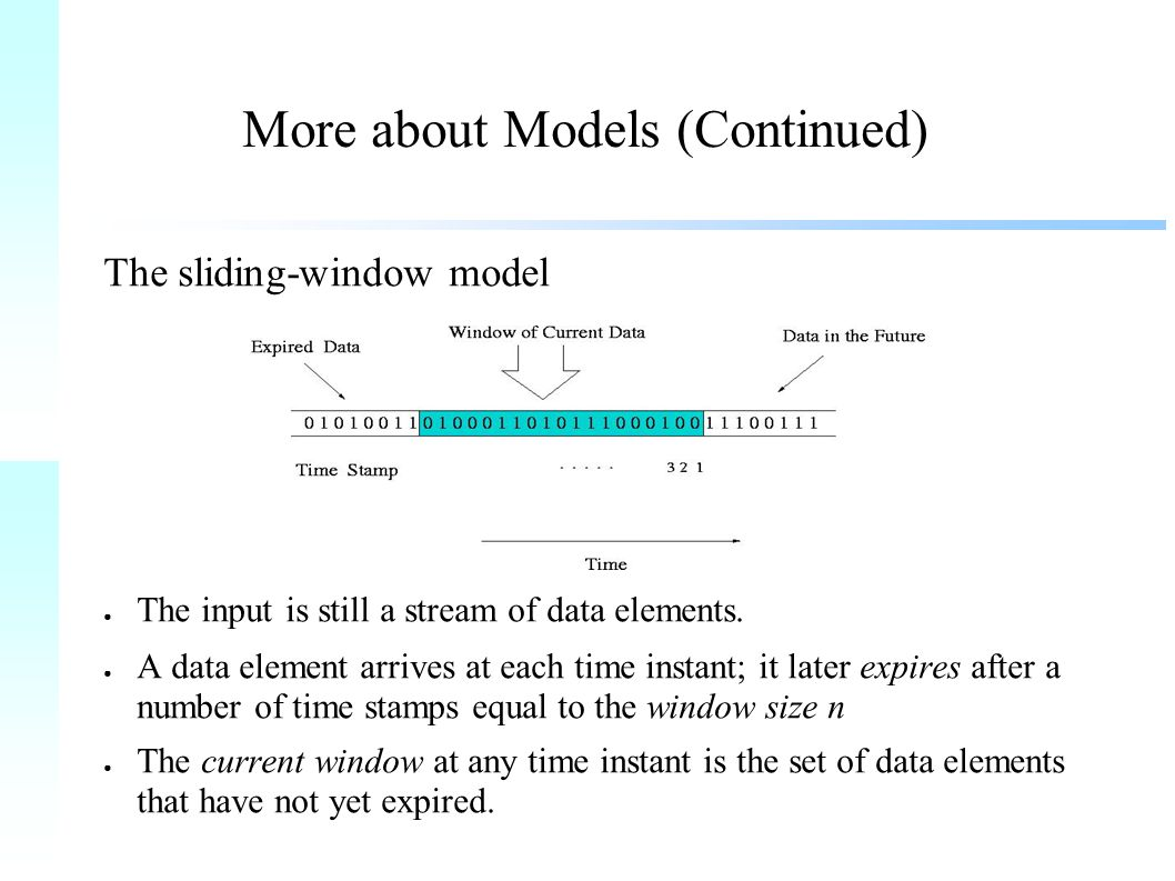 More about Models (Continued) The sliding-window model ● The input is still a stream of data elements.