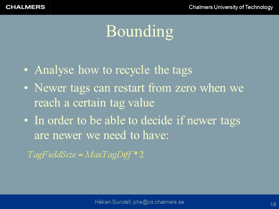 Håkan Sundell, phs@cs.chalmers.se Chalmers University of Technology 16 Bounding Analyse how to recycle the tags Newer tags can restart from zero when we reach a certain tag value In order to be able to decide if newer tags are newer we need to have: